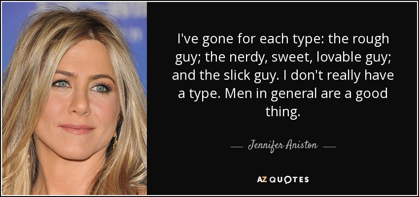 I've gone for each type: the rough guy; the nerdy, sweet, lovable guy; and the slick guy. I don't really have a type. Men in general are a good thing. - Jennifer Aniston