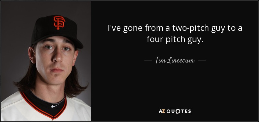 I've gone from a two-pitch guy to a four-pitch guy. - Tim Lincecum