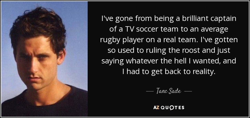 I've gone from being a brilliant captain of a TV soccer team to an average rugby player on a real team. I've gotten so used to ruling the roost and just saying whatever the hell I wanted, and I had to get back to reality. - Tanc Sade