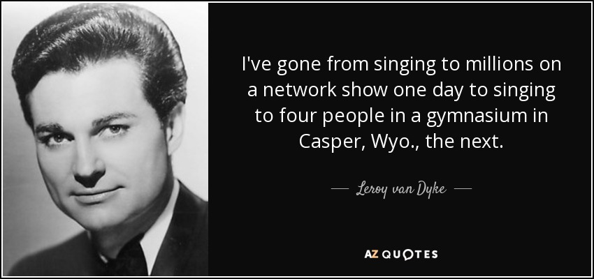 I've gone from singing to millions on a network show one day to singing to four people in a gymnasium in Casper, Wyo., the next. - Leroy van Dyke