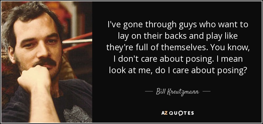 I've gone through guys who want to lay on their backs and play like they're full of themselves. You know, I don't care about posing. I mean look at me, do I care about posing? - Bill Kreutzmann