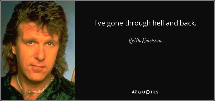 I've gone through hell and back. - Keith Emerson