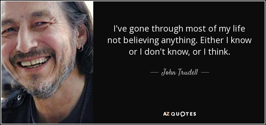 I've gone through most of my life not believing anything. Either I know or I don't know, or I think. - John Trudell