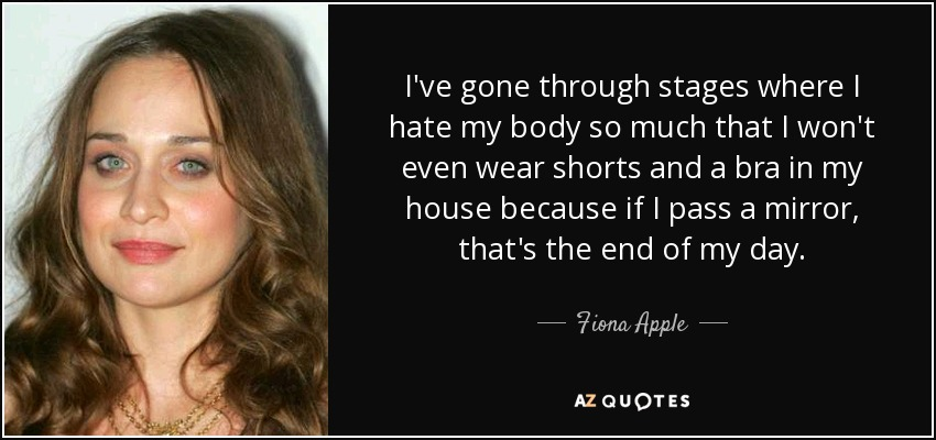 I've gone through stages where I hate my body so much that I won't even wear shorts and a bra in my house because if I pass a mirror, that's the end of my day. - Fiona Apple