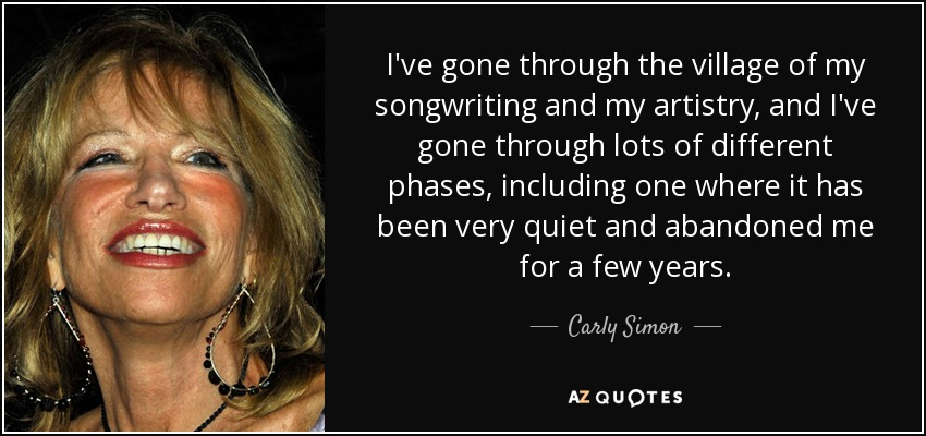 I've gone through the village of my songwriting and my artistry, and I've gone through lots of different phases, including one where it has been very quiet and abandoned me for a few years. - Carly Simon