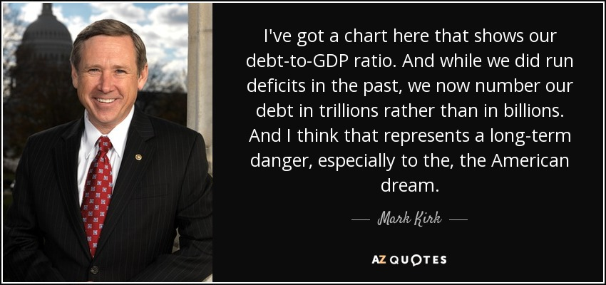 I've got a chart here that shows our debt-to-GDP ratio. And while we did run deficits in the past, we now number our debt in trillions rather than in billions. And I think that represents a long-term danger, especially to the, the American dream. - Mark Kirk
