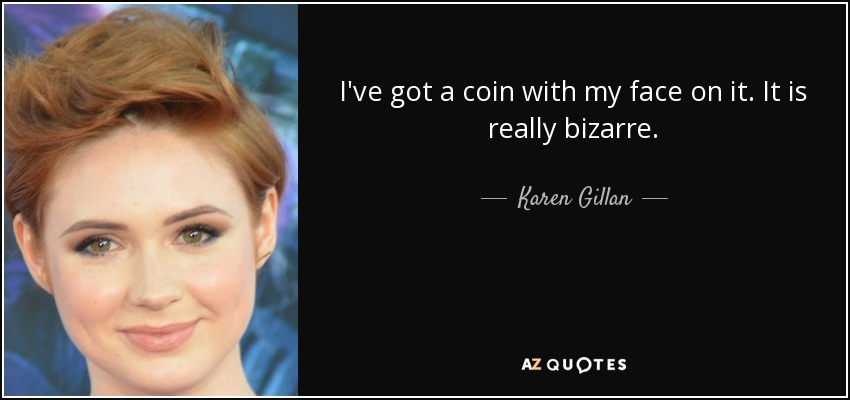 I've got a coin with my face on it. It is really bizarre. - Karen Gillan