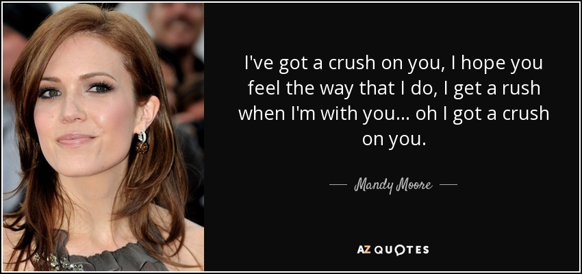 I've got a crush on you, I hope you feel the way that I do, I get a rush when I'm with you... oh I got a crush on you. - Mandy Moore