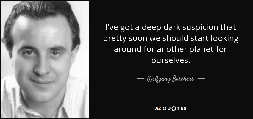 I've got a deep dark suspicion that pretty soon we should start looking around for another planet for ourselves. - Wolfgang Borchert