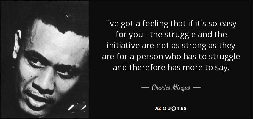 I've got a feeling that, if it's so easy for you, the struggle and the initiative are not as strong as they are for a person who has to struggle and therefore has more to say. - Charles Mingus
