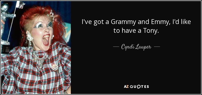 I've got a Grammy and Emmy, I'd like to have a Tony. - Cyndi Lauper