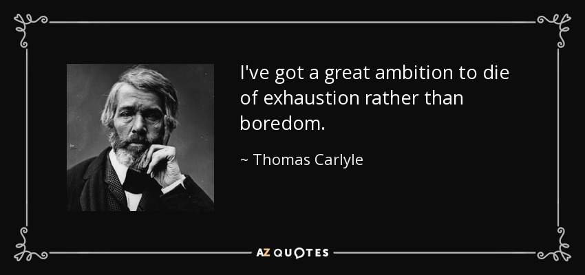 I've got a great ambition to die of exhaustion rather than boredom. - Thomas Carlyle