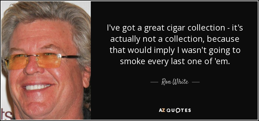 I've got a great cigar collection - it's actually not a collection, because that would imply I wasn't going to smoke every last one of 'em. - Ron White