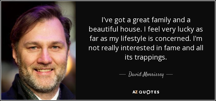 I've got a great family and a beautiful house. I feel very lucky as far as my lifestyle is concerned. I'm not really interested in fame and all its trappings. - David Morrissey