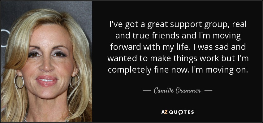 I've got a great support group, real and true friends and I'm moving forward with my life. I was sad and wanted to make things work but I'm completely fine now. I'm moving on. - Camille Grammer