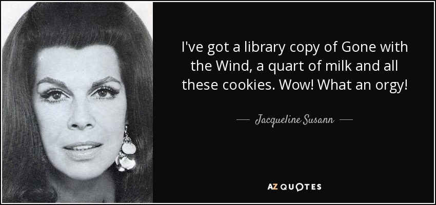 I've got a library copy of Gone with the Wind, a quart of milk and all these cookies. Wow! What an orgy! - Jacqueline Susann