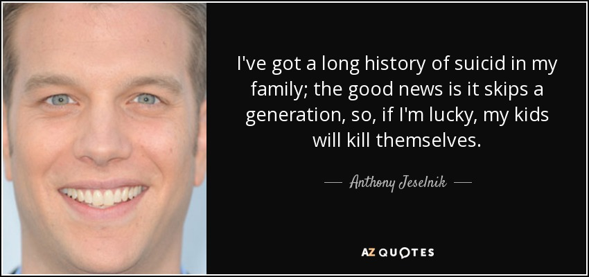 I've got a long history of suicid in my family; the good news is it skips a generation, so, if I'm lucky, my kids will kill themselves. - Anthony Jeselnik