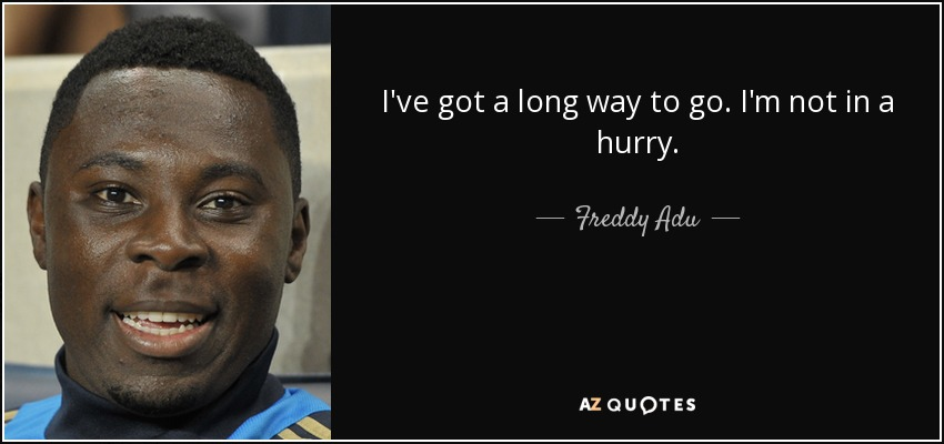 I've got a long way to go. I'm not in a hurry. - Freddy Adu