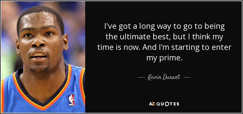 I've got a long way to go to being the ultimate best, but I think my time is now. And I'm starting to enter my prime. - Kevin Durant