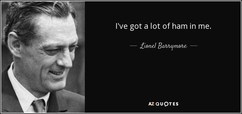 I've got a lot of ham in me. - Lionel Barrymore