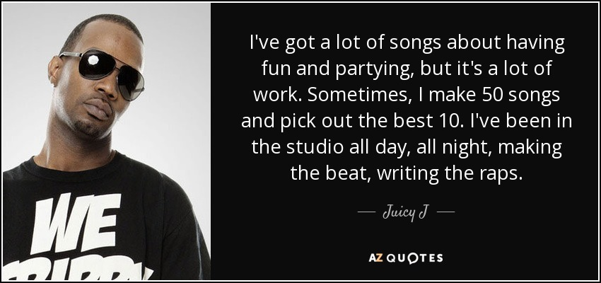 I've got a lot of songs about having fun and partying, but it's a lot of work. Sometimes, I make 50 songs and pick out the best 10. I've been in the studio all day, all night, making the beat, writing the raps. - Juicy J