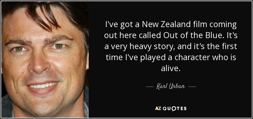 I've got a New Zealand film coming out here called Out of the Blue. It's a very heavy story, and it's the first time I've played a character who is alive. - Karl Urban