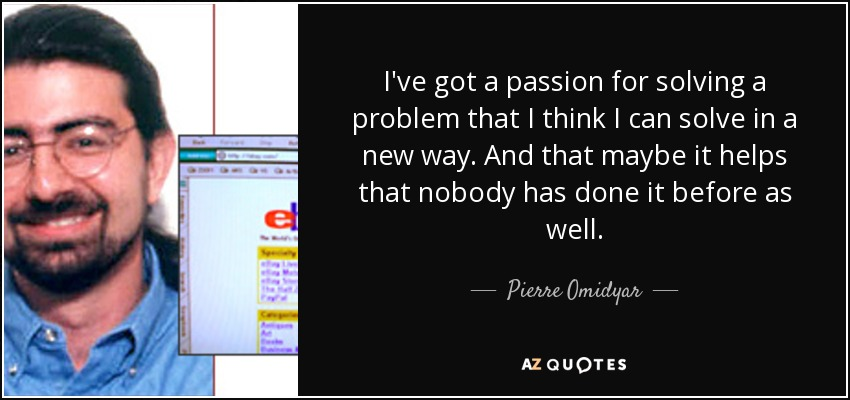 I've got a passion for solving a problem that I think I can solve in a new way. And that maybe it helps that nobody has done it before as well. - Pierre Omidyar