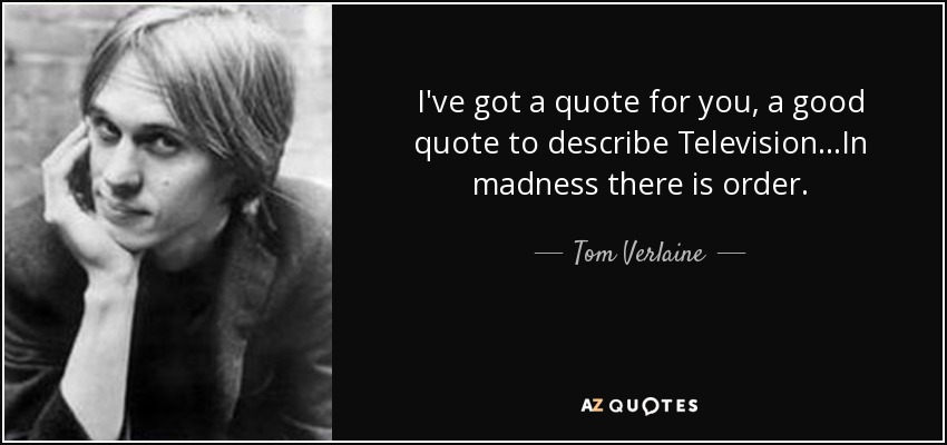 I've got a quote for you, a good quote to describe Television...In madness there is order. - Tom Verlaine