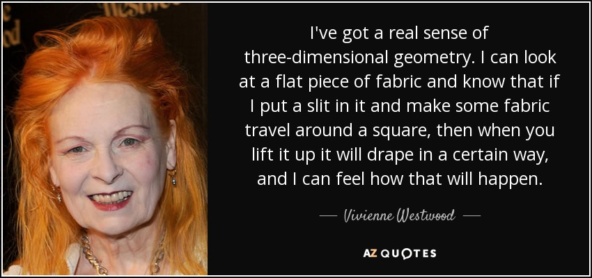 I've got a real sense of three-dimensional geometry. I can look at a flat piece of fabric and know that if I put a slit in it and make some fabric travel around a square, then when you lift it up it will drape in a certain way, and I can feel how that will happen. - Vivienne Westwood