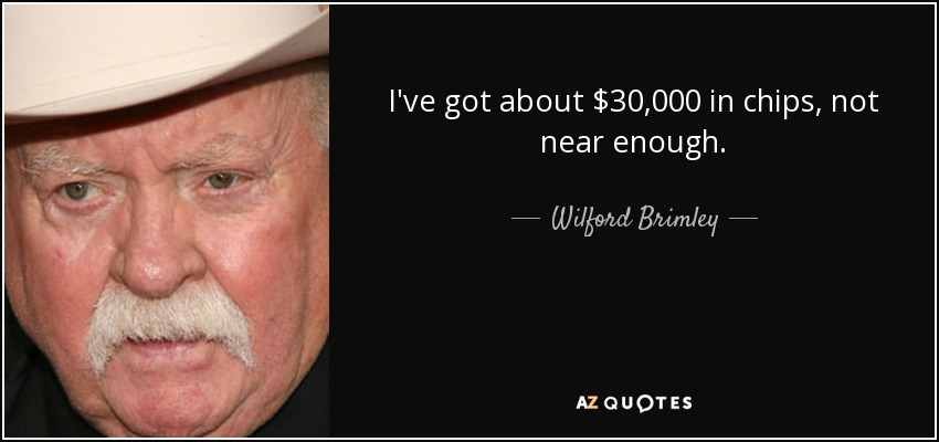 I've got about $30,000 in chips, not near enough. - Wilford Brimley