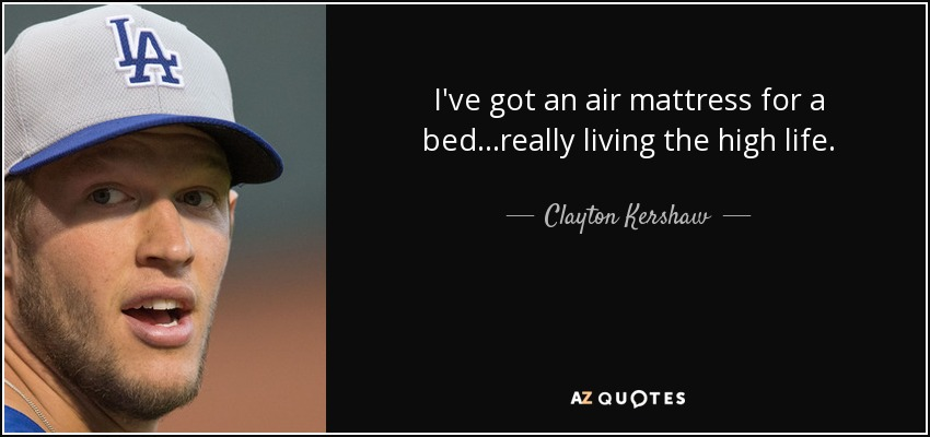I've got an air mattress for a bed...really living the high life. - Clayton Kershaw