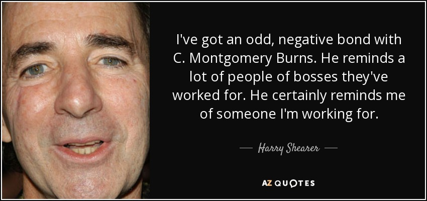 I've got an odd, negative bond with C. Montgomery Burns. He reminds a lot of people of bosses they've worked for. He certainly reminds me of someone I'm working for. - Harry Shearer