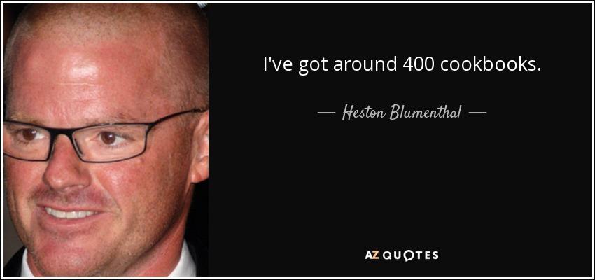 I've got around 400 cookbooks. - Heston Blumenthal