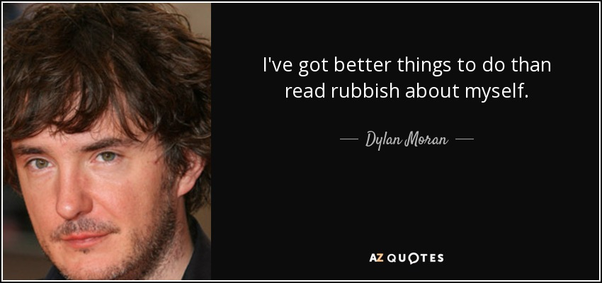 I've got better things to do than read rubbish about myself. - Dylan Moran
