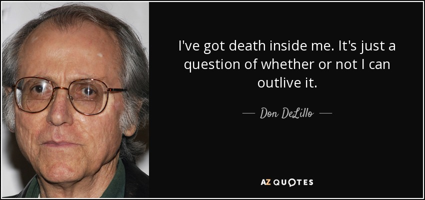I've got death inside me. It's just a question of whether or not I can outlive it. - Don DeLillo