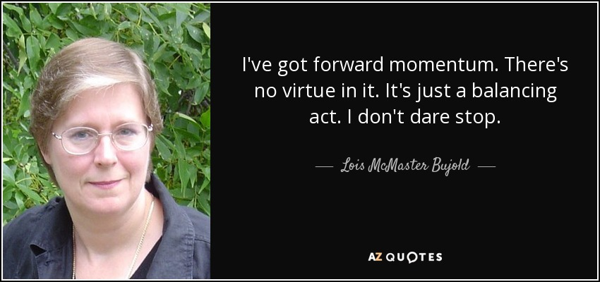 I've got forward momentum. There's no virtue in it. It's just a balancing act. I don't dare stop. - Lois McMaster Bujold