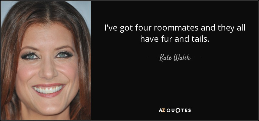 I've got four roommates and they all have fur and tails. - Kate Walsh