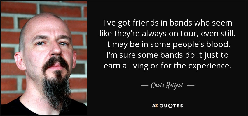 I've got friends in bands who seem like they're always on tour, even still. It may be in some people's blood. I'm sure some bands do it just to earn a living or for the experience. - Chris Reifert