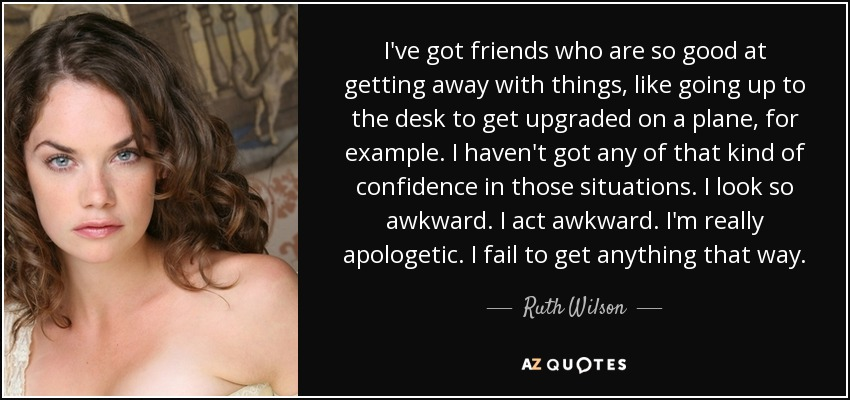 I've got friends who are so good at getting away with things, like going up to the desk to get upgraded on a plane, for example. I haven't got any of that kind of confidence in those situations. I look so awkward. I act awkward. I'm really apologetic. I fail to get anything that way. - Ruth Wilson