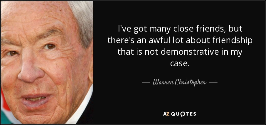 I've got many close friends, but there's an awful lot about friendship that is not demonstrative in my case. - Warren Christopher