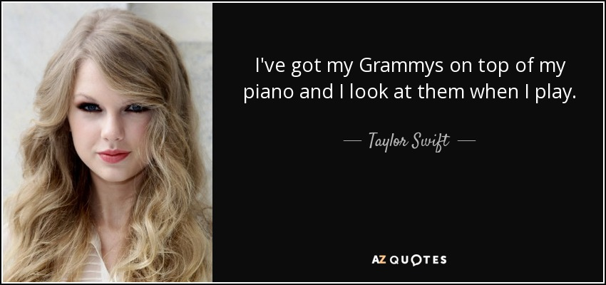 I've got my Grammys on top of my piano and I look at them when I play. - Taylor Swift