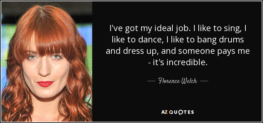 I've got my ideal job. I like to sing, I like to dance, I like to bang drums and dress up, and someone pays me - it's incredible. - Florence Welch