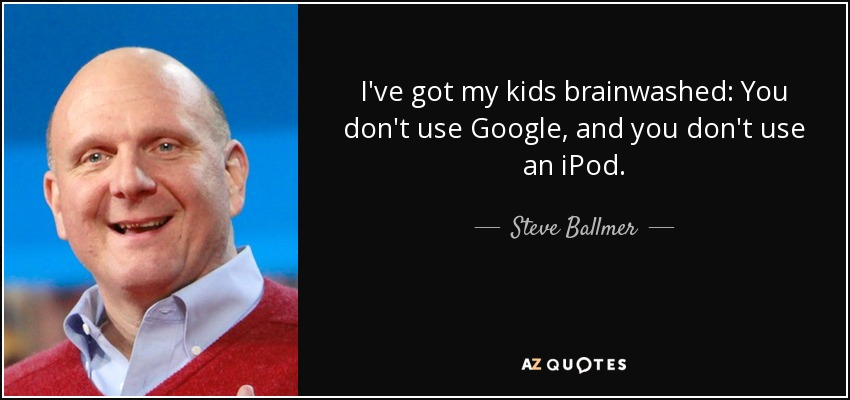 I've got my kids brainwashed: You don't use Google, and you don't use an iPod. - Steve Ballmer