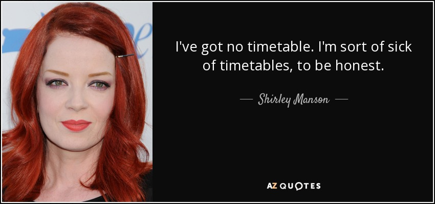 I've got no timetable. I'm sort of sick of timetables, to be honest. - Shirley Manson