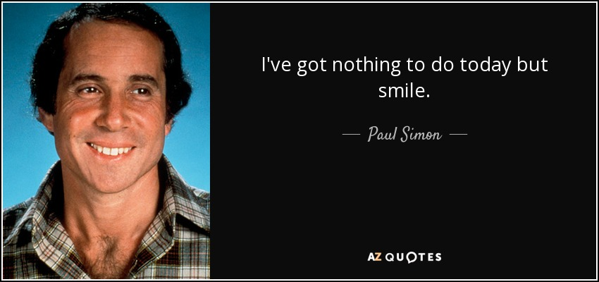 I've got nothing to do today but smile. - Paul Simon