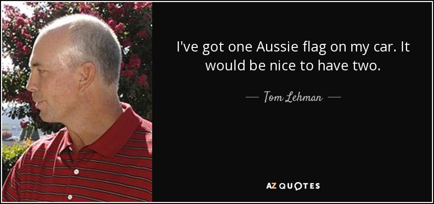 I've got one Aussie flag on my car. It would be nice to have two. - Tom Lehman
