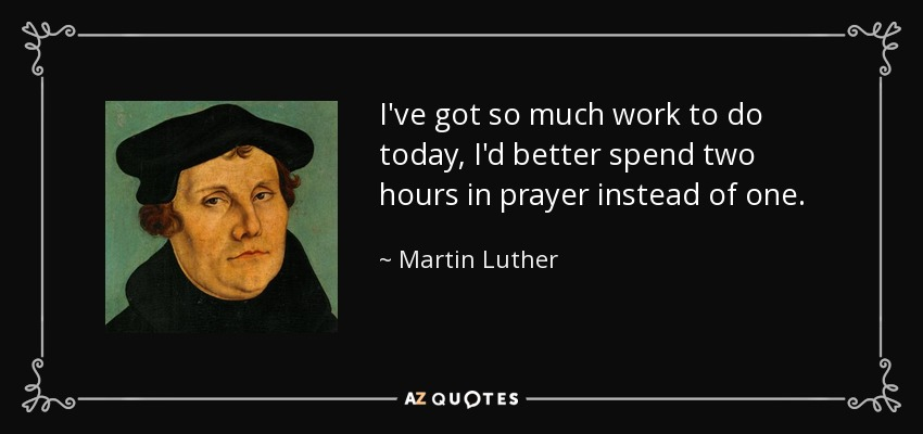 I've got so much work to do today, I'd better spend two hours in prayer instead of one. - Martin Luther