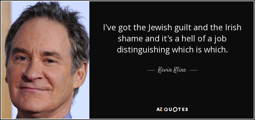 I've got the Jewish guilt and the Irish shame and it's a hell of a job distinguishing which is which. - Kevin Kline