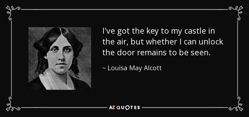 I've got the key to my castle in the air, but whether I can unlock the door remains to be seen. - Louisa May Alcott