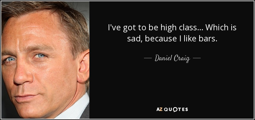 I've got to be high class... Which is sad, because I like bars. - Daniel Craig